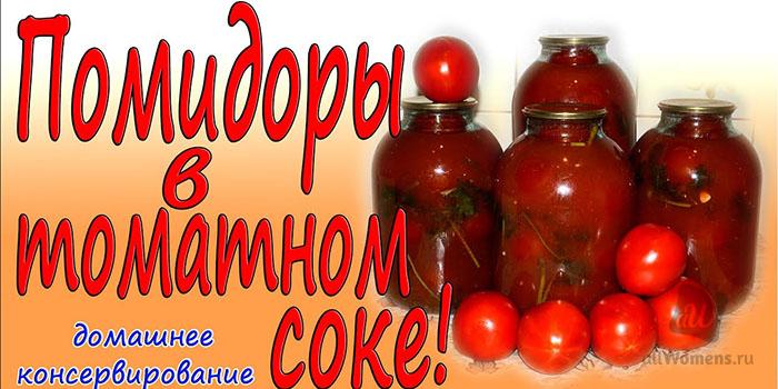 Помидоры в томатном соке на зиму: 5 очень вкусных рецептов. Бонус: сам